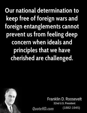 Franklin D. Roosevelt - Our national determination to keep free of foreign wars and foreign entanglements cannot prevent us from feeling deep concern when ideals and principles that we have cherished are challenged.