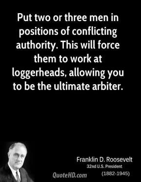 Franklin D. Roosevelt - Put two or three men in positions of conflicting authority. This will force them to work at loggerheads, allowing you to be the ultimate arbiter.