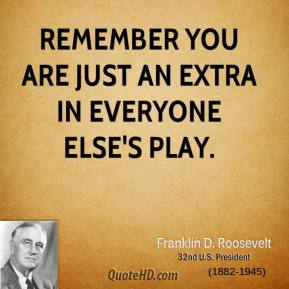 Franklin D. Roosevelt - Remember you are just an extra in everyone else's play.