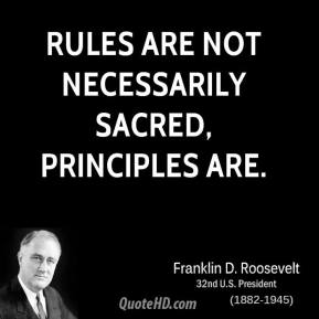 Franklin D. Roosevelt - Rules are not necessarily sacred, principles are.