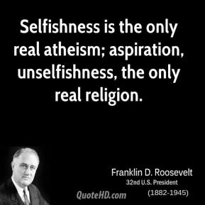 Franklin D. Roosevelt - Selfishness is the only real atheism; aspiration, unselfishness, the only real religion.