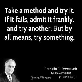 Franklin D. Roosevelt - Take a method and try it. If it fails, admit it frankly, and try another. But by all means, try something.