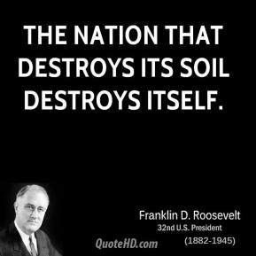Franklin D. Roosevelt - The nation that destroys its soil destroys itself.