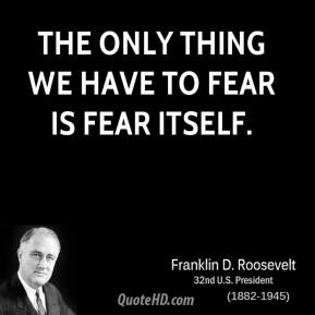 Franklin D. Roosevelt - The only thing we have to fear is fear itself.