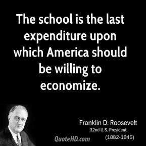 The school is the last expenditure upon which America should be willing to economize.