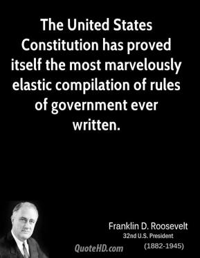 Franklin D. Roosevelt - The United States Constitution has proved itself the most marvelously elastic compilation of rules of government ever written.