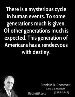 Franklin D. Roosevelt - There is a mysterious cycle in human events. To some generations much is given. Of other generations much is expected. This generation of Americans has a rendezvous with destiny.