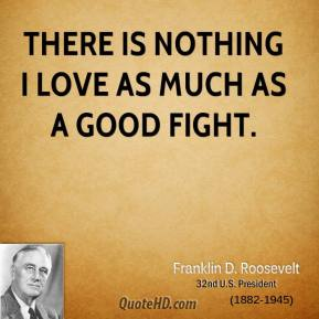 Franklin D. Roosevelt - There is nothing I love as much as a good fight.