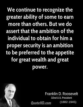 Franklin D. Roosevelt - We continue to recognize the greater ability of some to earn more than others. But we do assert that the ambition of the individual to obtain for him a proper security is an ambition to be preferred to the appetite for great wealth and great power.