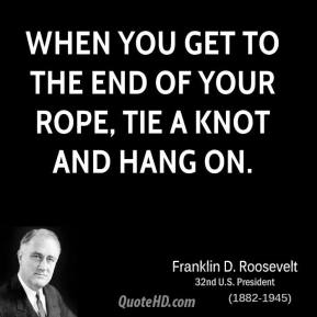 Franklin D. Roosevelt - When you get to the end of your rope, tie a knot and hang on.