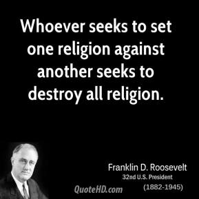 Franklin D. Roosevelt - Whoever seeks to set one religion against another seeks to destroy all religion.