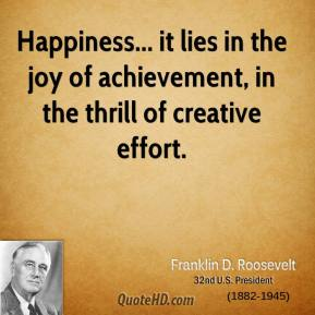 Happiness... it lies in the joy of achievement, in the thrill of creative effort.