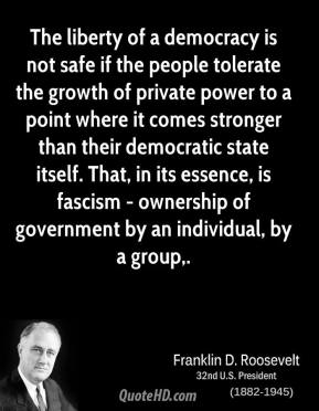 The liberty of a democracy is not safe if the people tolerate the growth of private power to a point where it comes stronger than their democratic state itself. That, in its essence, is fascism - ownership of government by an individual, by a group.