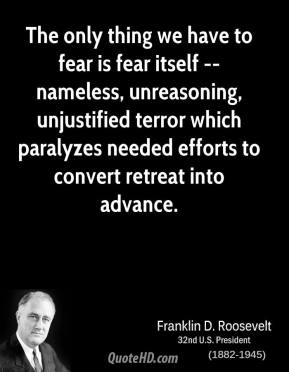 Franklin D. Roosevelt - The only thing we have to fear is fear itself -- nameless, unreasoning, unjustified terror which paralyzes needed efforts to convert retreat into advance.