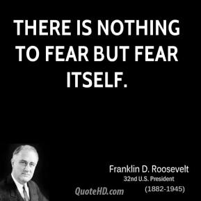 Franklin D. Roosevelt - There is nothing to fear but fear itself.