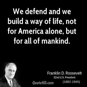 Franklin D. Roosevelt - We defend and we build a way of life, not for America alone, but for all of mankind.