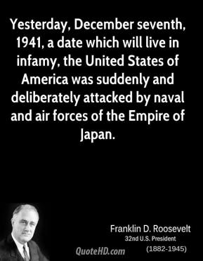 Franklin D. Roosevelt - Yesterday, December seventh, 1941, a date which will live in infamy, the United States of America was suddenly and deliberately attacked by naval and air forces of the Empire of Japan.