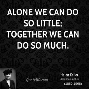 Helen Keller - Alone we can do so little; together we can do so much.