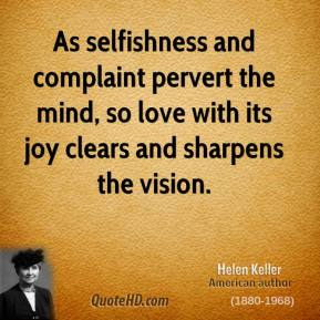 Helen Keller - As selfishness and complaint pervert the mind, so love with its joy clears and sharpens the vision.