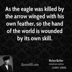 Helen Keller - As the eagle was killed by the arrow winged with his own feather, so the hand of the world is wounded by its own skill.