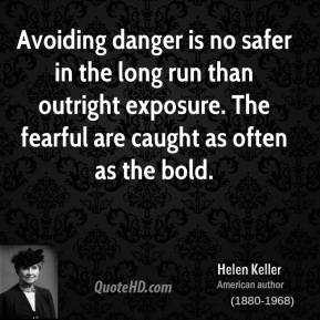Helen Keller - Avoiding danger is no safer in the long run than outright exposure. The fearful are caught as often as the bold.