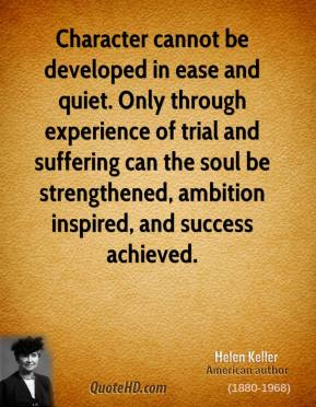 Helen Keller - Character cannot be developed in ease and quiet. Only through experience of trial and suffering can the soul be strengthened, ambition inspired, and success achieved.
