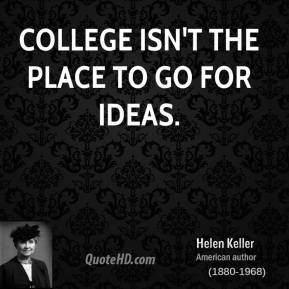 Helen Keller - College isn't the place to go for ideas.