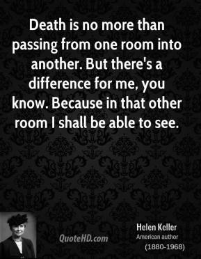 Helen Keller - Death is no more than passing from one room into another. But there's a difference for me, you know. Because in that other room I shall be able to see.