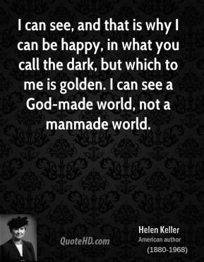I can see, and that is why I can be happy, in what you call the dark, but which to me is golden. I can see a God-made world, not a manmade world.