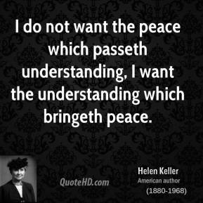I do not want the peace which passeth understanding, I want the understanding which bringeth peace.