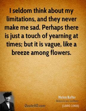 I seldom think about my limitations, and they never make me sad. Perhaps there is just a touch of yearning at times; but it is vague, like a breeze among flowers.
