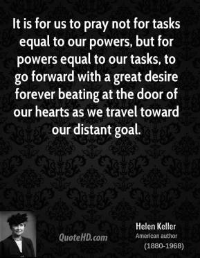 Helen Keller - It is for us to pray not for tasks equal to our powers, but for powers equal to our tasks, to go forward with a great desire forever beating at the door of our hearts as we travel toward our distant goal.