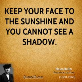 Keep your face to the sunshine and you cannot see a shadow.
