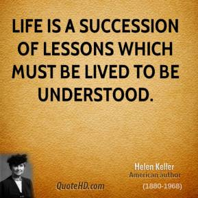 Helen Keller - Life is a succession of lessons which must be lived to be understood.