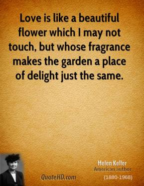 Helen Keller - Love is like a beautiful flower which I may not touch, but whose fragrance makes the garden a place of delight just the same.