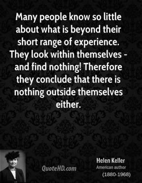 Many people know so little about what is beyond their short range of experience. They look within themselves - and find nothing! Therefore they conclude that there is nothing outside themselves either.
