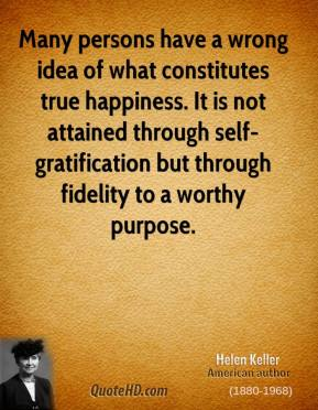 Helen Keller - Many persons have a wrong idea of what constitutes true happiness. It is not attained through self-gratification but through fidelity to a worthy purpose.