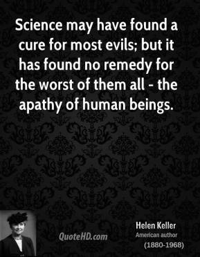 Helen Keller - Science may have found a cure for most evils; but it has found no remedy for the worst of them all - the apathy of human beings.