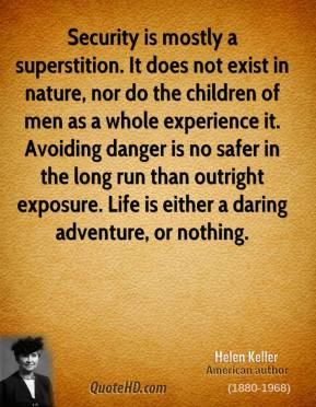 Helen Keller - Security is mostly a superstition. It does not exist in nature, nor do the children of men as a whole experience it. Avoiding danger is no safer in the long run than outright exposure. Life is either a daring adventure, or nothing.