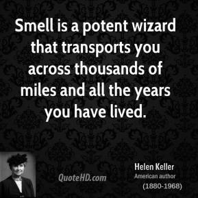 Helen Keller - Smell is a potent wizard that transports you across thousands of miles and all the years you have lived.