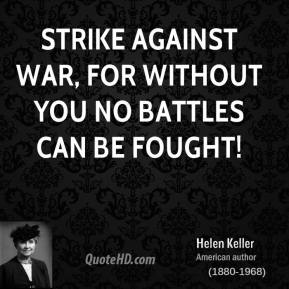 Helen Keller - Strike against war, for without you no battles can be fought!