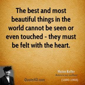 Helen Keller - The best and most beautiful things in the world cannot be seen or even touched - they must be felt with the heart.