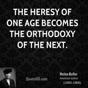 Helen Keller - The heresy of one age becomes the orthodoxy of the next.