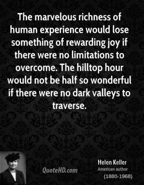 Helen Keller - The marvelous richness of human experience would lose something of rewarding joy if there were no limitations to overcome. The hilltop hour would not be half so wonderful if there were no dark valleys to traverse.