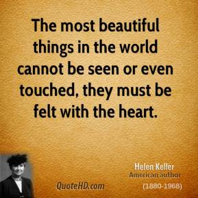 Helen Keller - The most beautiful things in the world cannot be seen or even touched, they must be felt with the heart.