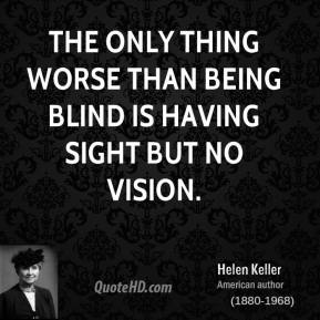 Helen Keller - The only thing worse than being blind is having sight but no vision.