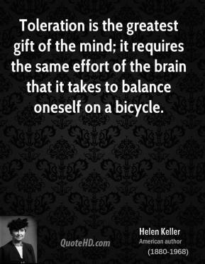 Helen Keller - Toleration is the greatest gift of the mind; it requires the same effort of the brain that it takes to balance oneself on a bicycle.