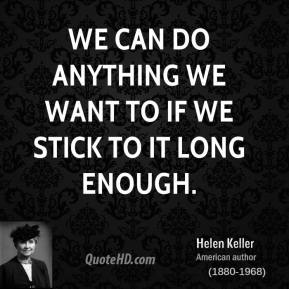 Helen Keller - We can do anything we want to if we stick to it long enough.