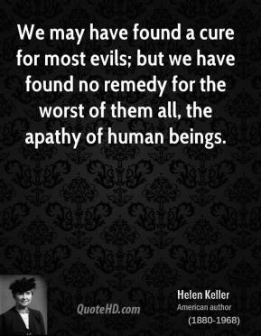 Helen Keller - We may have found a cure for most evils; but we have found no remedy for the worst of them all, the apathy of human beings.