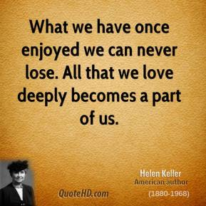 Helen Keller - What we have once enjoyed we can never lose. All that we love deeply becomes a part of us.